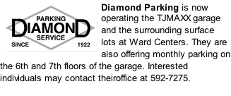 Diamond Parking is now operating the TJMAXX garage and the surrounding surface lots at Ward Centers. They are also offering monthly parking on the 6th and 7th floors of the garage. Interested individuals may contact theiroffice at 592-7275.