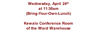 Wednesday, April 24th at 11:30am  (Bring-Your-Own-Lunch)  Kewalo Conference Room of the Ward Warehouse